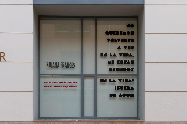 Esto está pasando porque tú quieres  Exterior Sala Juana Francés  Raquel Muñoz - Montse Carreño